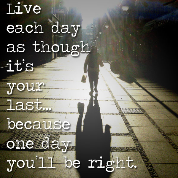 live-each-day-as-if-its-your-last-because-one-day-youll-be-right